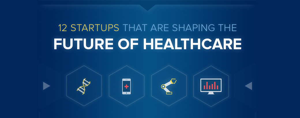 12 Startups And Entrepreneurs That Are Shaping The Future Of Healthcare